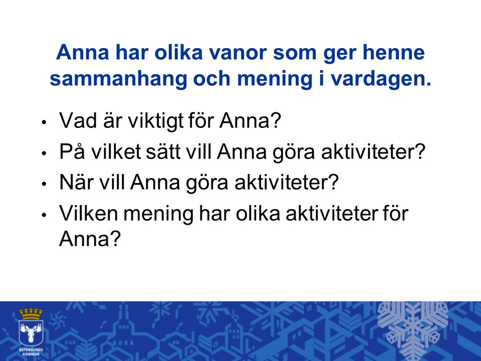 Anna har olika vanor som ger henne sammanhang och mening i vardagen. • Vad är viktigt för Anna? • På vilket sätt vill Anna göra aktiviteter? • När vil