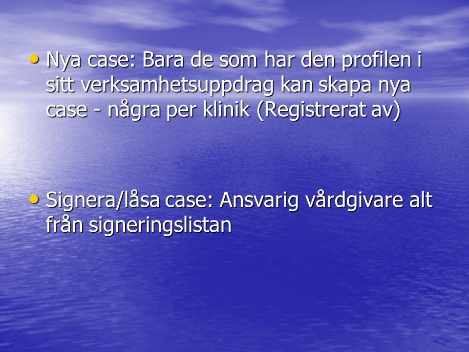 • Nya case: Bara de som har den profilen i sitt verksamhetsuppdrag kan skapa nya case - några per klinik (Registrerat av) • Signera/låsa case: Ansvari