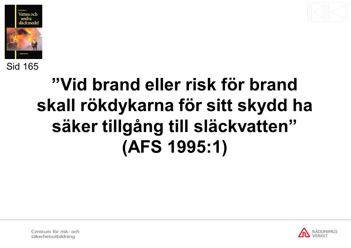 """""""Vid brand eller risk för brand skall rökdykarna för sitt skydd ha säker tillgång till släckvatten"""" (AFS 1995:1) Sid 165"""