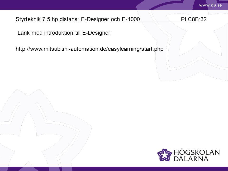 Styrteknik 7.5 hp distans: E-Designer och E-1000 PLC8B:32 http://www.mitsubishi-automation.de/easylearning/start.php Länk med introduktion till E-Desi