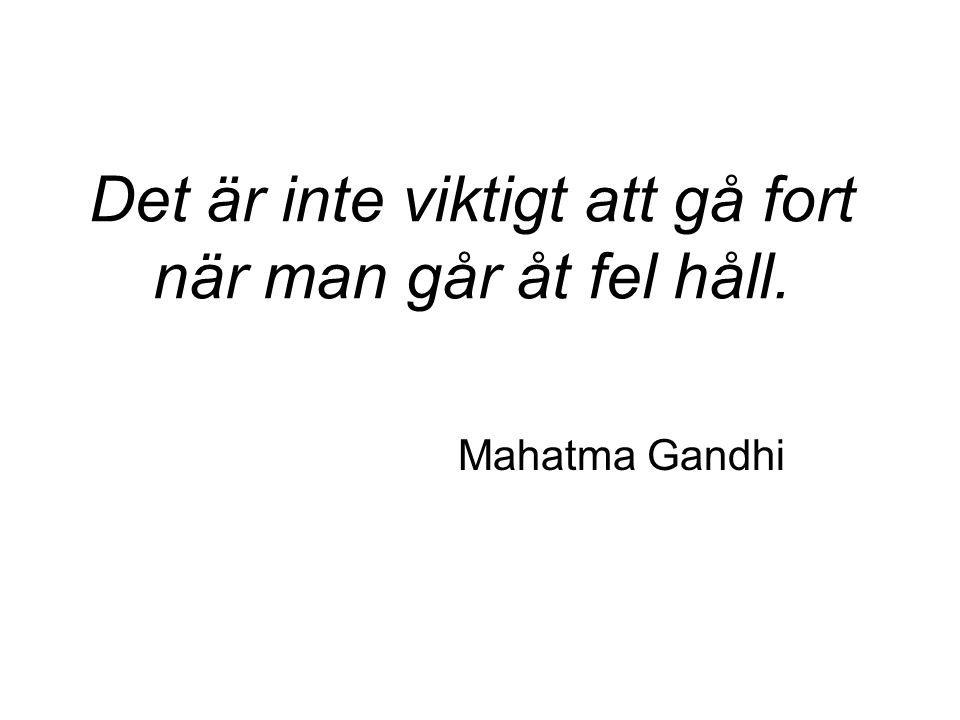 Det är inte viktigt att gå fort när man går åt fel håll. Mahatma Gandhi