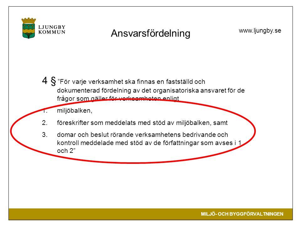 MILJÖ- OCH BYGGFÖRVALTNINGEN www.ljungby.se Ansvarsfördelning 4 § För varje verksamhet ska finnas en fastställd och dokumenterad fördelning av det organisatoriska ansvaret för de frågor som gäller för verksamheten enligt 1.miljöbalken, 2.föreskrifter som meddelats med stöd av miljöbalken, samt 3.domar och beslut rörande verksamhetens bedrivande och kontroll meddelade med stöd av de författningar som avses i 1 och 2