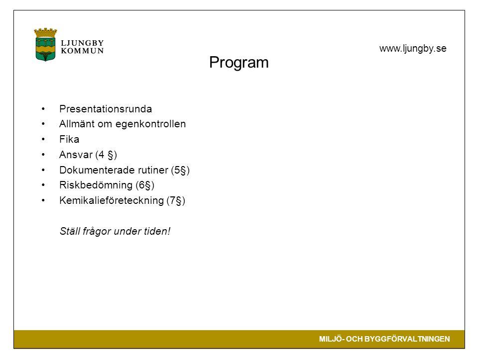 MILJÖ- OCH BYGGFÖRVALTNINGEN www.ljungby.se Program •Presentationsrunda •Allmänt om egenkontrollen •Fika •Ansvar (4 §) •Dokumenterade rutiner (5§) •Riskbedömning (6§) •Kemikalieföreteckning (7§) Ställ frågor under tiden!