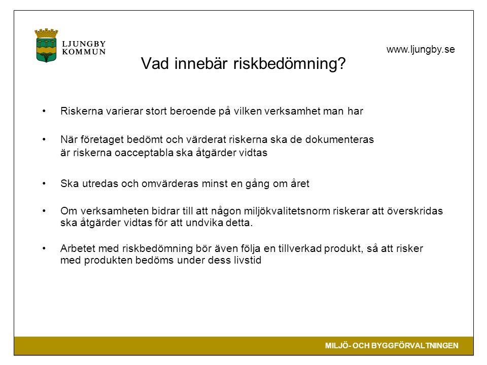 MILJÖ- OCH BYGGFÖRVALTNINGEN www.ljungby.se •Riskerna varierar stort beroende på vilken verksamhet man har •När företaget bedömt och värderat riskerna ska de dokumenteras är riskerna oacceptabla ska åtgärder vidtas •Ska utredas och omvärderas minst en gång om året •Om verksamheten bidrar till att någon miljökvalitetsnorm riskerar att överskridas ska åtgärder vidtas för att undvika detta.