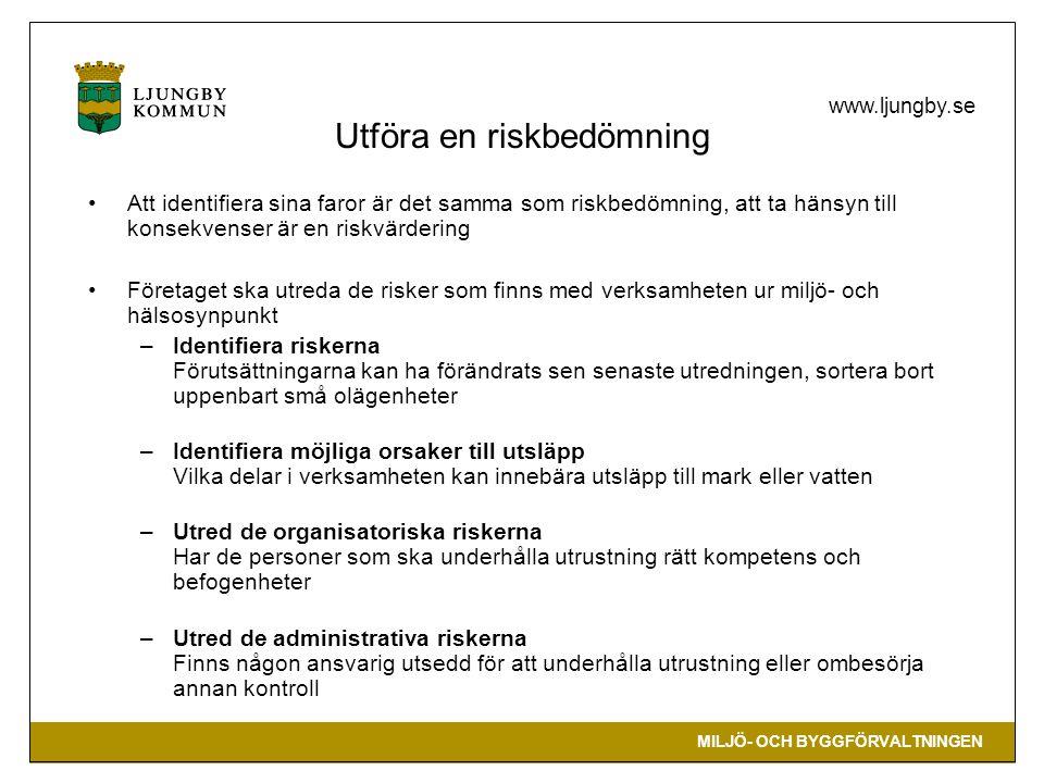 MILJÖ- OCH BYGGFÖRVALTNINGEN www.ljungby.se Utföra en riskbedömning •Att identifiera sina faror är det samma som riskbedömning, att ta hänsyn till konsekvenser är en riskvärdering •Företaget ska utreda de risker som finns med verksamheten ur miljö- och hälsosynpunkt –Identifiera riskerna Förutsättningarna kan ha förändrats sen senaste utredningen, sortera bort uppenbart små olägenheter –Identifiera möjliga orsaker till utsläpp Vilka delar i verksamheten kan innebära utsläpp till mark eller vatten –Utred de organisatoriska riskerna Har de personer som ska underhålla utrustning rätt kompetens och befogenheter –Utred de administrativa riskerna Finns någon ansvarig utsedd för att underhålla utrustning eller ombesörja annan kontroll