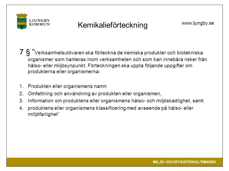MILJÖ- OCH BYGGFÖRVALTNINGEN www.ljungby.se 7 § Verksamhetsutövaren ska förteckna de kemiska produkter och biotekniska organismer som hanteras inom verksamheten och som kan innebära risker från hälso- eller miljösynpunkt.