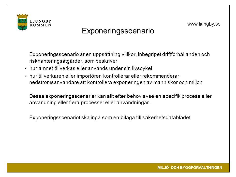 MILJÖ- OCH BYGGFÖRVALTNINGEN www.ljungby.se Exponeringsscenario Exponeringsscenario är en uppsättning villkor, inbegripet driftförhållanden och riskhanteringsåtgärder, som beskriver - hur ämnet tillverkas eller används under sin livscykel - hur tillverkaren eller importören kontrollerar eller rekommenderar nedströmsanvändare att kontrollera exponeringen av människor och miljön Dessa exponeringsscenarier kan allt efter behov avse en specifik process eller användning eller flera processer eller användningar.