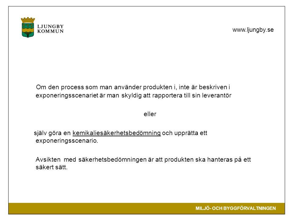 MILJÖ- OCH BYGGFÖRVALTNINGEN www.ljungby.se Om den process som man använder produkten i, inte är beskriven i exponeringsscenariet är man skyldig att rapportera till sin leverantör eller själv göra en kemikaliesäkerhetsbedömning och upprätta ett exponeringsscenario.
