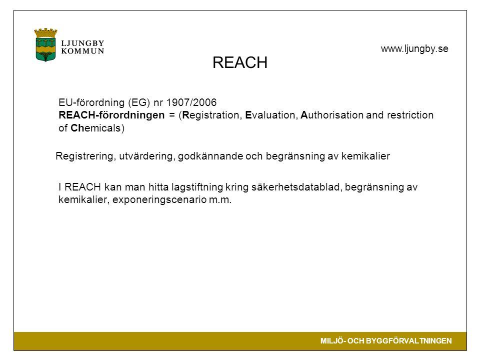 MILJÖ- OCH BYGGFÖRVALTNINGEN www.ljungby.se REACH EU-förordning (EG) nr 1907/2006 REACH-förordningen = (Registration, Evaluation, Authorisation and restriction of Chemicals) Registrering, utvärdering, godkännande och begränsning av kemikalier I REACH kan man hitta lagstiftning kring säkerhetsdatablad, begränsning av kemikalier, exponeringscenario m.m.