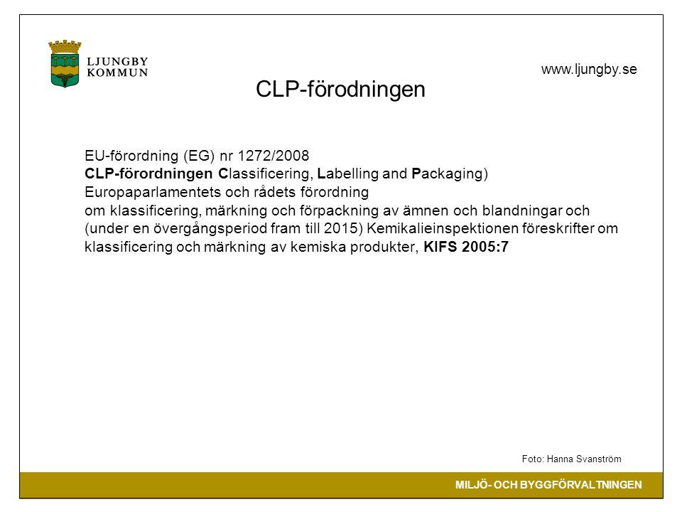 MILJÖ- OCH BYGGFÖRVALTNINGEN www.ljungby.se CLP-förodningen EU-förordning (EG) nr 1272/2008 CLP-förordningen Classificering, Labelling and Packaging) Europaparlamentets och rådets förordning om klassificering, märkning och förpackning av ämnen och blandningar och (under en övergångsperiod fram till 2015) Kemikalieinspektionen föreskrifter om klassificering och märkning av kemiska produkter, KIFS 2005:7 Foto: Hanna Svanström
