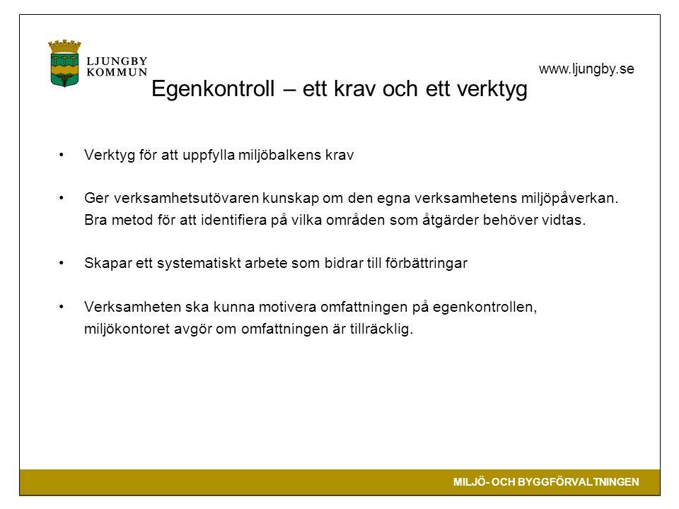 MILJÖ- OCH BYGGFÖRVALTNINGEN www.ljungby.se Egenkontroll – ett krav och ett verktyg •Verktyg för att uppfylla miljöbalkens krav •Ger verksamhetsutövaren kunskap om den egna verksamhetens miljöpåverkan.