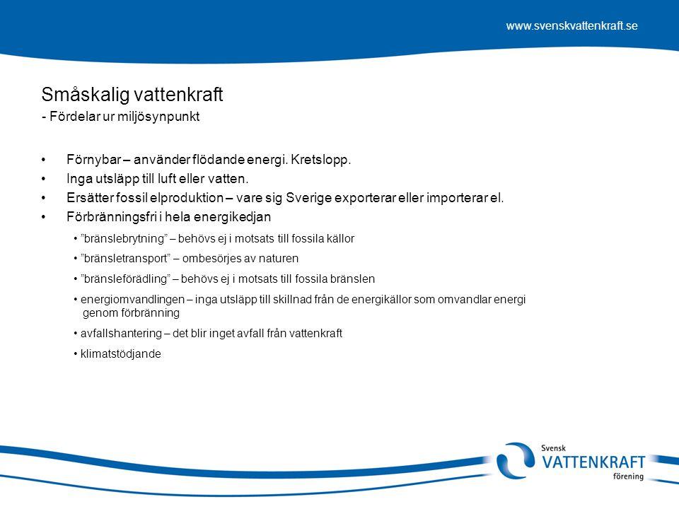 www.svenskvattenkraft.se Småskalig vattenkraft •Den svenska småskaliga vattenkraften (10 MW) besparar årligen naturen skadliga utsläpp som: - Fördelar ur miljösynpunkt • Koldioxid:3 300 000 ton • Svaveldioxid:11 400 ton • Kväveoxider:10 100 ton • Slagg, flygaska, partiklar m m.