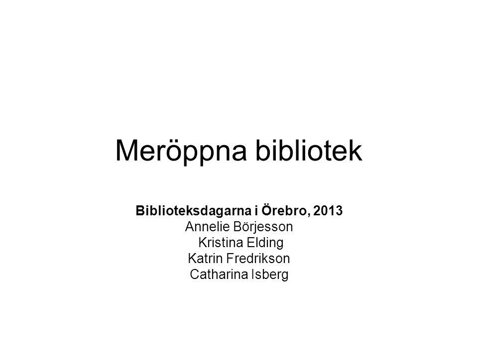 Meröppna bibliotek Biblioteksdagarna i Örebro, 2013 Annelie Börjesson Kristina Elding Katrin Fredrikson Catharina Isberg