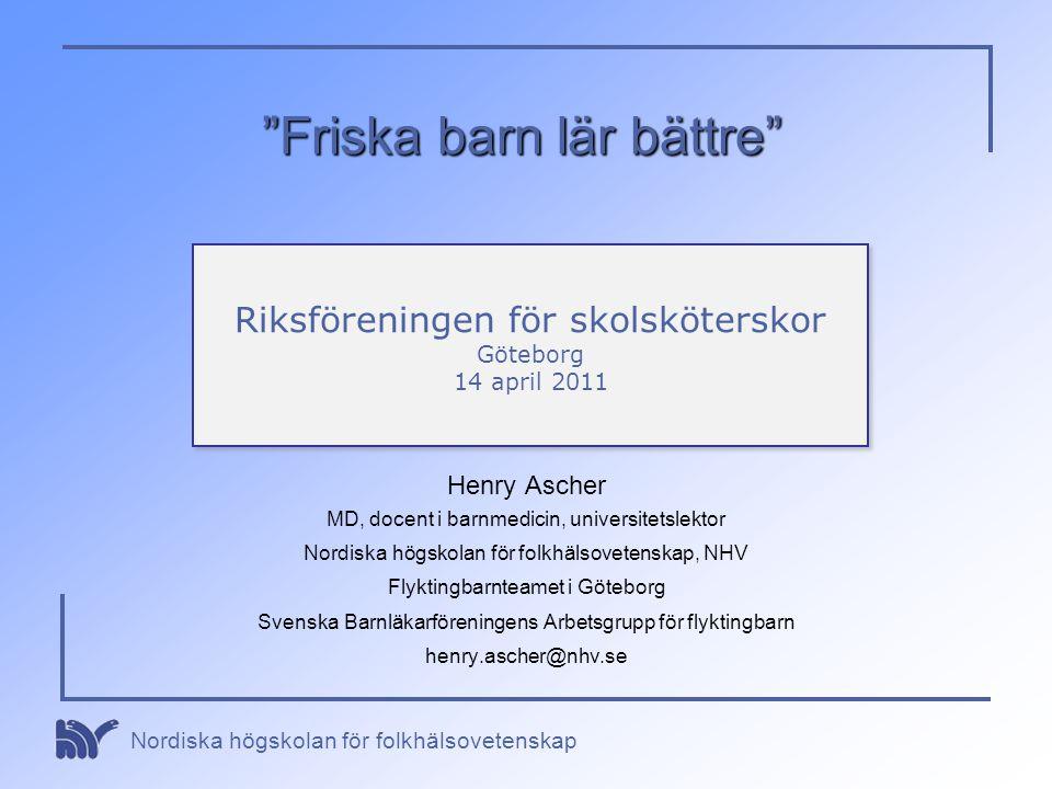 """Nordiska högskolan för folkhälsovetenskap """"Friska barn lär bättre"""" Henry Ascher MD, docent i barnmedicin, universitetslektor Nordiska högskolan för fo"""