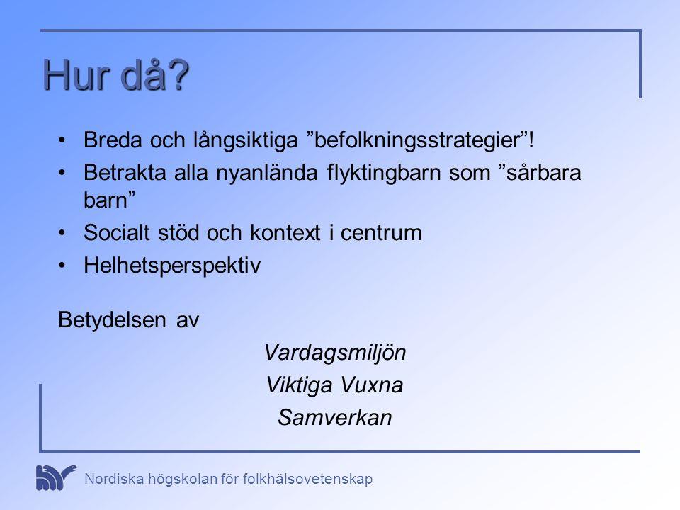 """Nordiska högskolan för folkhälsovetenskap Hur då? •Breda och långsiktiga """"befolkningsstrategier""""! •Betrakta alla nyanlända flyktingbarn som """"sårbara b"""