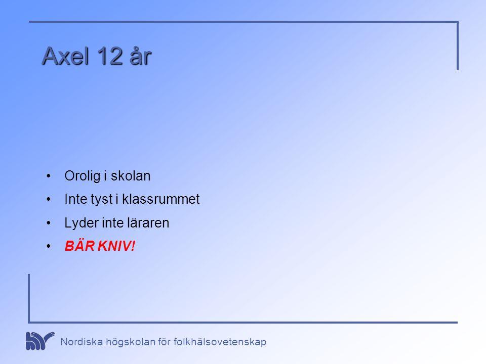 Nordiska högskolan för folkhälsovetenskap Axel 12 år •Orolig i skolan •Inte tyst i klassrummet •Lyder inte läraren •BÄR KNIV!