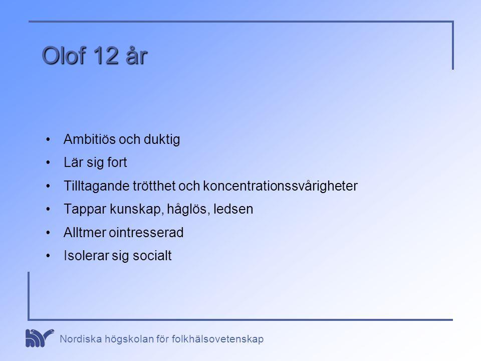Nordiska högskolan för folkhälsovetenskap Olof 12 år •Ambitiös och duktig •Lär sig fort •Tilltagande trötthet och koncentrationssvårigheter •Tappar ku
