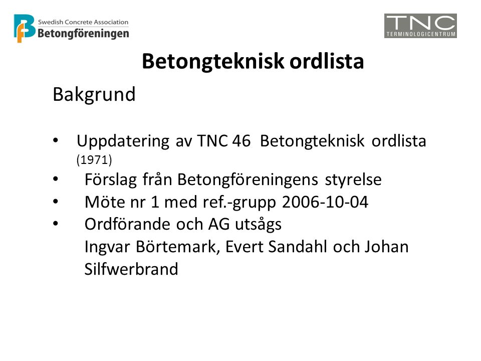 Betongteknisk ordlista Bakgrund • Uppdatering av TNC 46 Betongteknisk ordlista (1971) • Förslag från Betongföreningens styrelse • Möte nr 1 med ref.-grupp 2006-10-04 • Ordförande och AG utsågs Ingvar Börtemark, Evert Sandahl och Johan Silfwerbrand