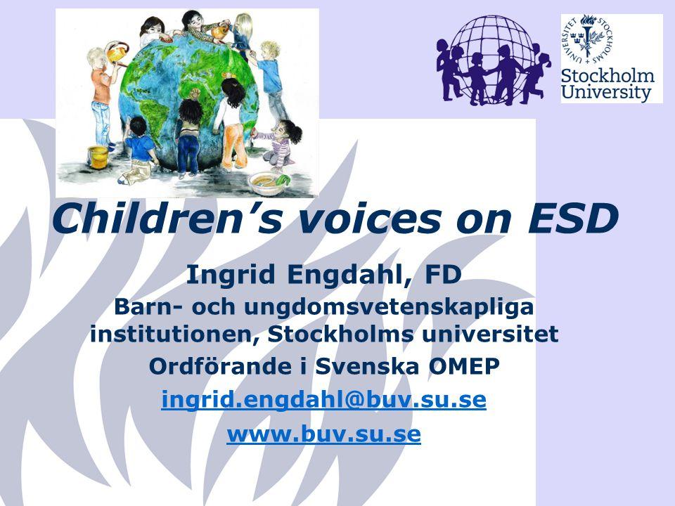 Children's voices on ESD Ingrid Engdahl, FD Barn- och ungdomsvetenskapliga institutionen, Stockholms universitet Ordförande i Svenska OMEP ingrid.engd