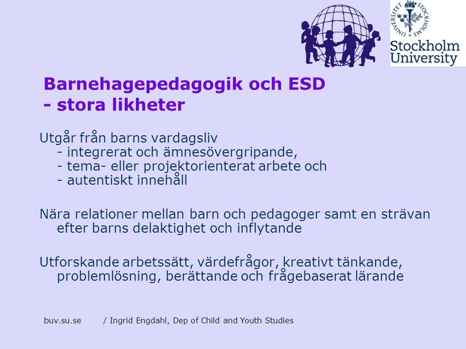 buv.su.se/ Ingrid Engdahl, Dep of Child and Youth Studies Barnehagepedagogik och ESD - stora likheter Utgår från barns vardagsliv - integrerat och ämn