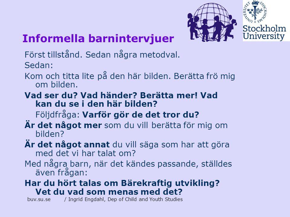 buv.su.se/ Ingrid Engdahl, Dep of Child and Youth Studies Informella barnintervjuer Först tillstånd. Sedan några metodval. Sedan: Kom och titta lite p