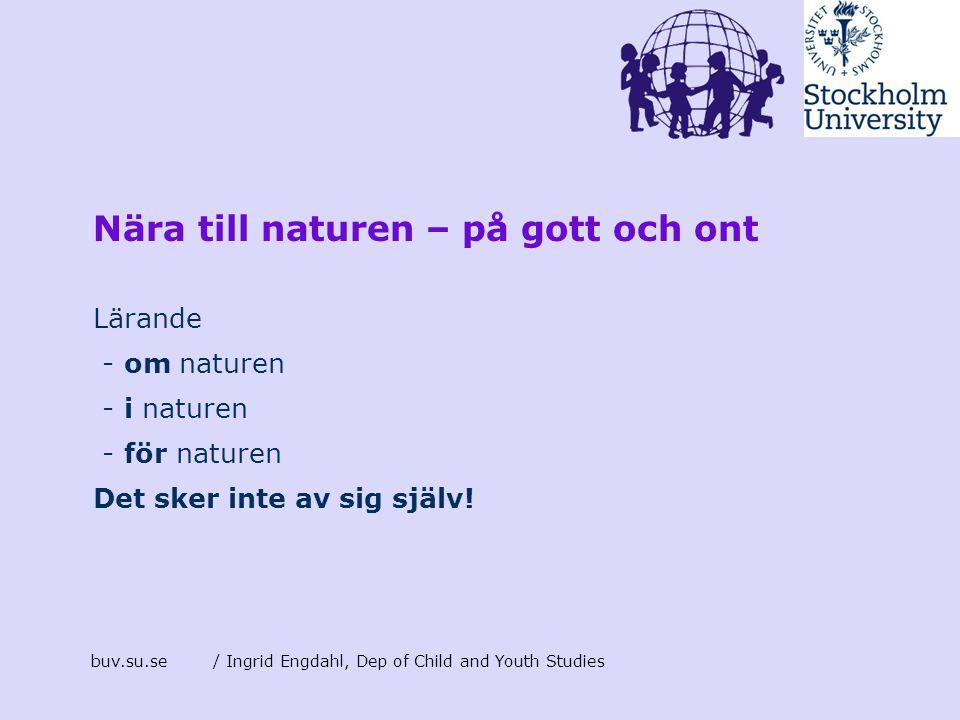 Nära till naturen – på gott och ont Lärande - om naturen - i naturen - för naturen Det sker inte av sig själv! buv.su.se/ Ingrid Engdahl, Dep of Child