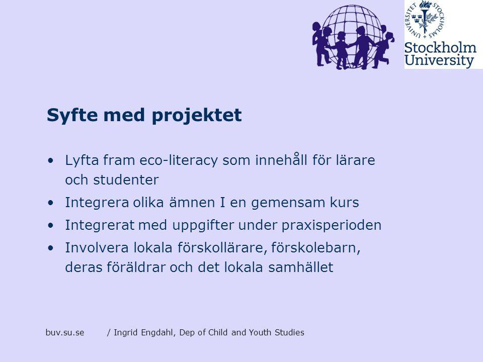 buv.su.se/ Ingrid Engdahl, Dep of Child and Youth Studies Syfte med projektet •Lyfta fram eco-literacy som innehåll för lärare och studenter •Integrer