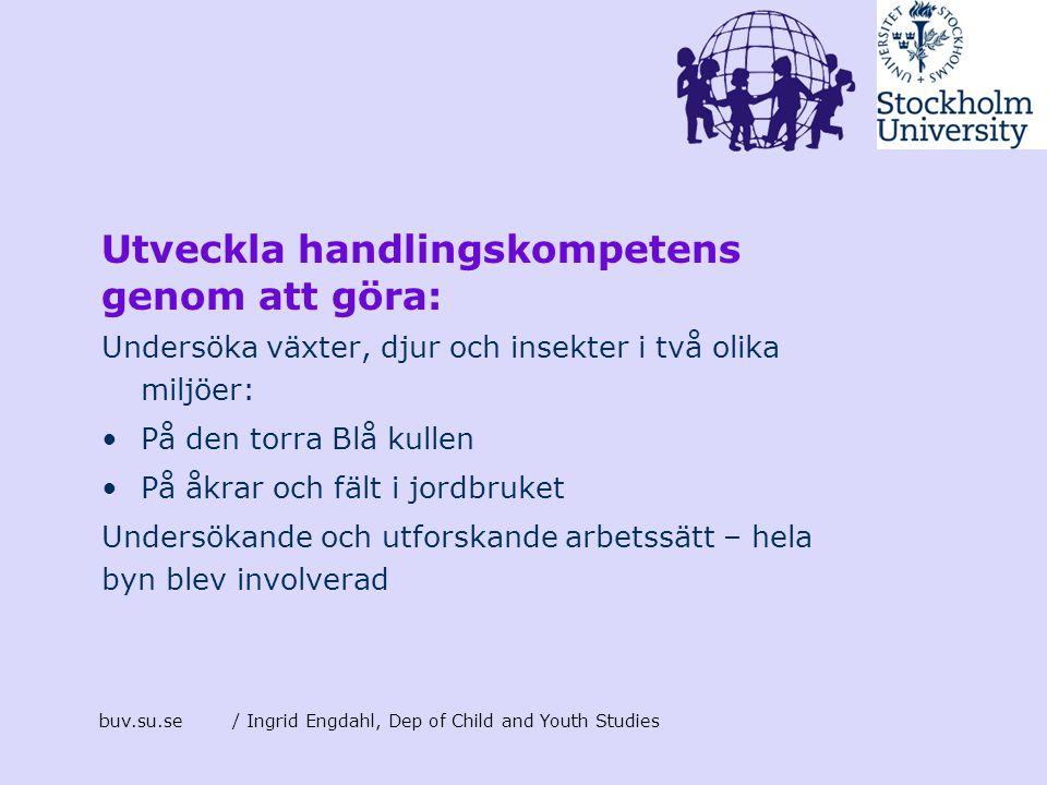 buv.su.se/ Ingrid Engdahl, Dep of Child and Youth Studies Utveckla handlingskompetens genom att göra: Undersöka växter, djur och insekter i två olika