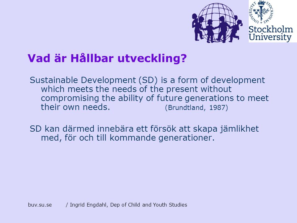 buv.su.se/ Ingrid Engdahl, Dep of Child and Youth Studies Vad är Hållbar utveckling? Sustainable Development (SD) is a form of development which meets