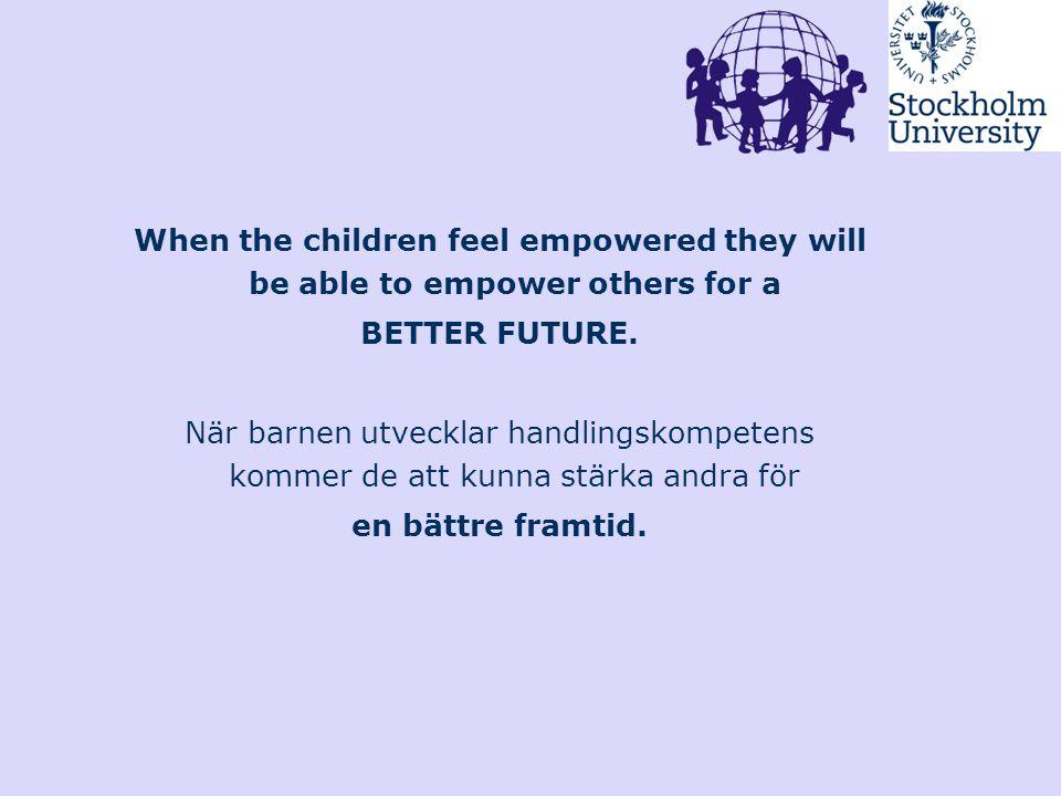 When the children feel empowered they will be able to empower others for a BETTER FUTURE. När barnen utvecklar handlingskompetens kommer de att kunna
