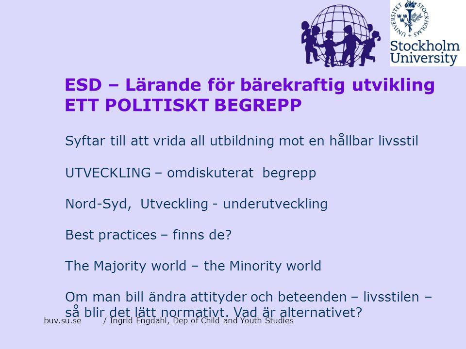 buv.su.se/ Ingrid Engdahl, Dep of Child and Youth Studies ESD – Lärande för bärekraftig utvikling ETT POLITISKT BEGREPP Syftar till att vrida all utbi