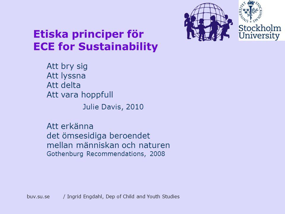 buv.su.se/ Ingrid Engdahl, Dep of Child and Youth Studies Etiska principer för ECE for Sustainability Att bry sig Att lyssna Att delta Att vara hoppfu