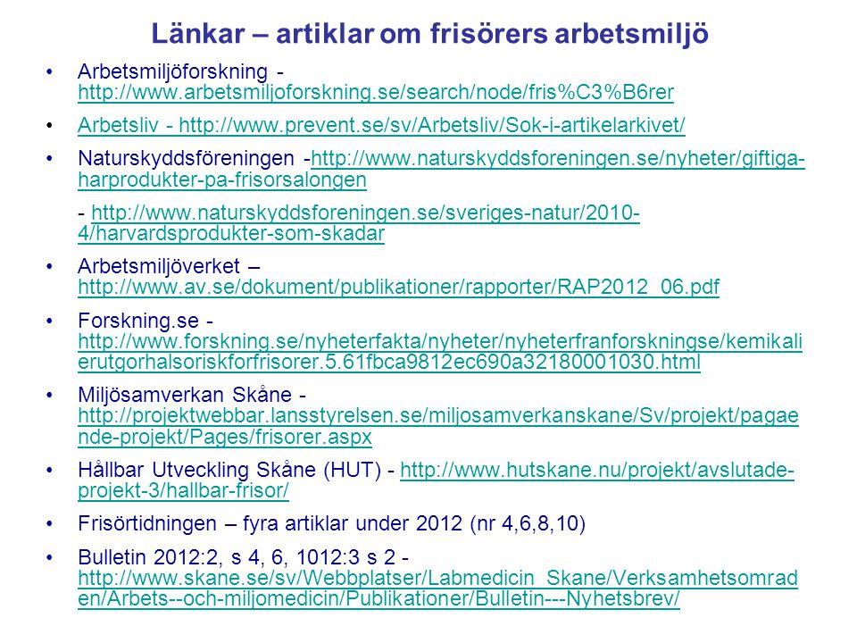Länkar – artiklar om frisörers arbetsmiljö •Arbetsmiljöforskning - http://www.arbetsmiljoforskning.se/search/node/fris%C3%B6rer http://www.arbetsmiljoforskning.se/search/node/fris%C3%B6rer •Arbetsliv - http://www.prevent.se/sv/Arbetsliv/Sok-i-artikelarkivet/Arbetsliv - http://www.prevent.se/sv/Arbetsliv/Sok-i-artikelarkivet/ •Naturskyddsföreningen -http://www.naturskyddsforeningen.se/nyheter/giftiga- harprodukter-pa-frisorsalongenhttp://www.naturskyddsforeningen.se/nyheter/giftiga- harprodukter-pa-frisorsalongen - http://www.naturskyddsforeningen.se/sveriges-natur/2010- 4/harvardsprodukter-som-skadarhttp://www.naturskyddsforeningen.se/sveriges-natur/2010- 4/harvardsprodukter-som-skadar •Arbetsmiljöverket – http://www.av.se/dokument/publikationer/rapporter/RAP2012_06.pdf http://www.av.se/dokument/publikationer/rapporter/RAP2012_06.pdf •Forskning.se - http://www.forskning.se/nyheterfakta/nyheter/nyheterfranforskningse/kemikali erutgorhalsoriskforfrisorer.5.61fbca9812ec690a32180001030.html http://www.forskning.se/nyheterfakta/nyheter/nyheterfranforskningse/kemikali erutgorhalsoriskforfrisorer.5.61fbca9812ec690a32180001030.html •Miljösamverkan Skåne - http://projektwebbar.lansstyrelsen.se/miljosamverkanskane/Sv/projekt/pagae nde-projekt/Pages/frisorer.aspx http://projektwebbar.lansstyrelsen.se/miljosamverkanskane/Sv/projekt/pagae nde-projekt/Pages/frisorer.aspx •Hållbar Utveckling Skåne (HUT) - http://www.hutskane.nu/projekt/avslutade- projekt-3/hallbar-frisor/http://www.hutskane.nu/projekt/avslutade- projekt-3/hallbar-frisor/ •Frisörtidningen – fyra artiklar under 2012 (nr 4,6,8,10) •Bulletin 2012:2, s 4, 6, 1012:3 s 2 - http://www.skane.se/sv/Webbplatser/Labmedicin_Skane/Verksamhetsomrad en/Arbets--och-miljomedicin/Publikationer/Bulletin---Nyhetsbrev/ http://www.skane.se/sv/Webbplatser/Labmedicin_Skane/Verksamhetsomrad en/Arbets--och-miljomedicin/Publikationer/Bulletin---Nyhetsbrev/