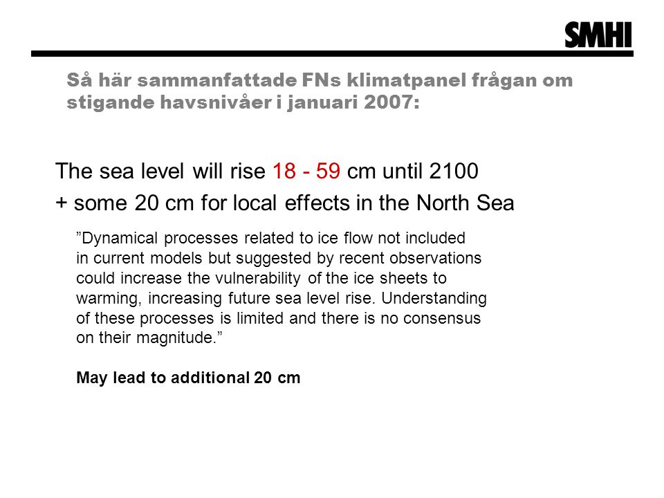Så här sammanfattade FNs klimatpanel frågan om stigande havsnivåer i januari 2007: The sea level will rise 18 - 59 cm until 2100 + some 20 cm for local effects in the North Sea Dynamical processes related to ice flow not included in current models but suggested by recent observations could increase the vulnerability of the ice sheets to warming, increasing future sea level rise.