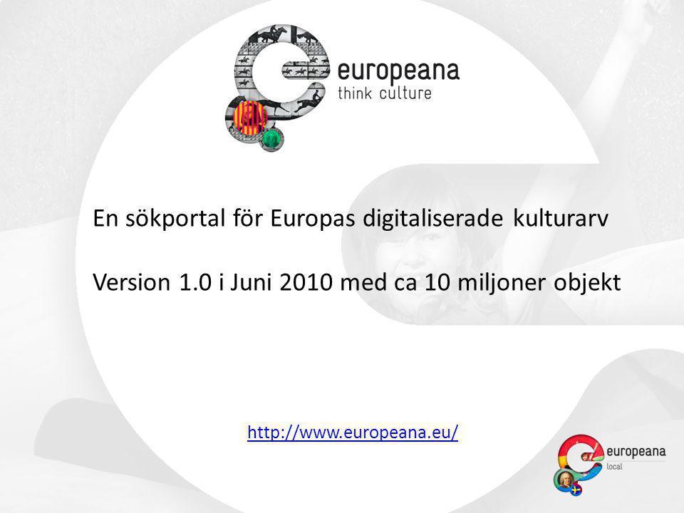 En sökportal för Europas digitaliserade kulturarv Version 1.0 i Juni 2010 med ca 10 miljoner objekt http://www.europeana.eu/
