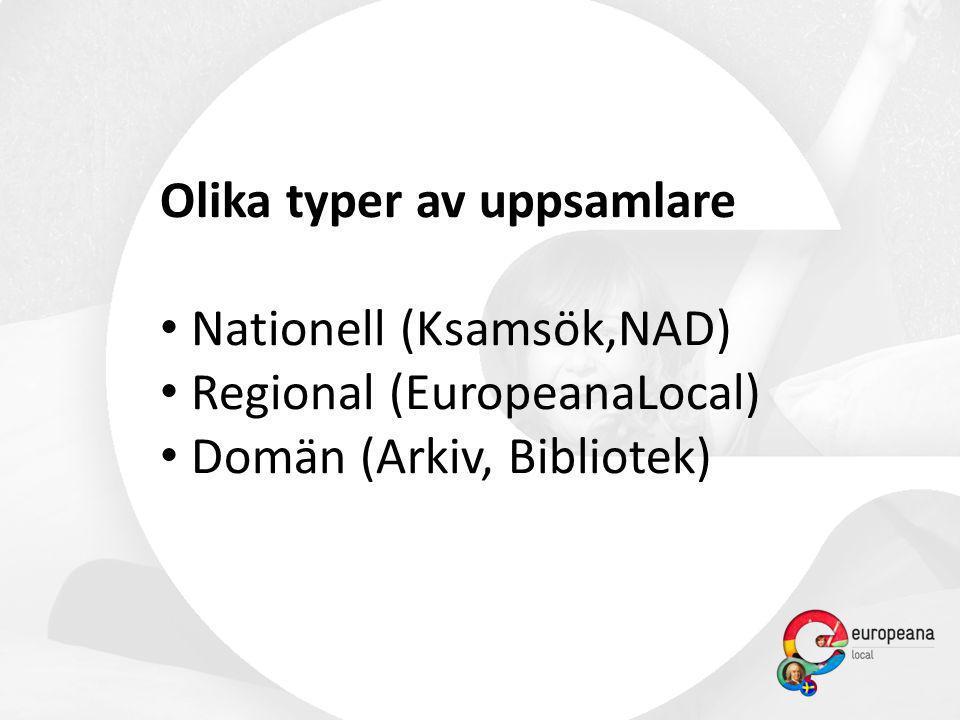 Olika typer av uppsamlare • Nationell (Ksamsök,NAD) • Regional (EuropeanaLocal) • Domän (Arkiv, Bibliotek)