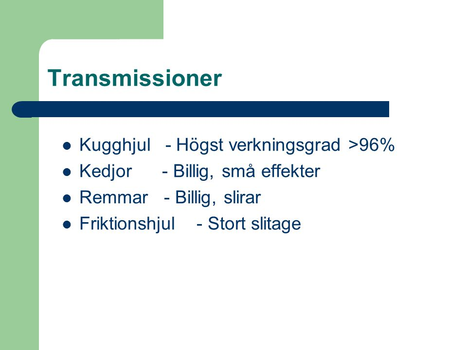 Transmissioner  Kugghjul - Högst verkningsgrad >96%  Kedjor - Billig, små effekter  Remmar - Billig, slirar  Friktionshjul - Stort slitage