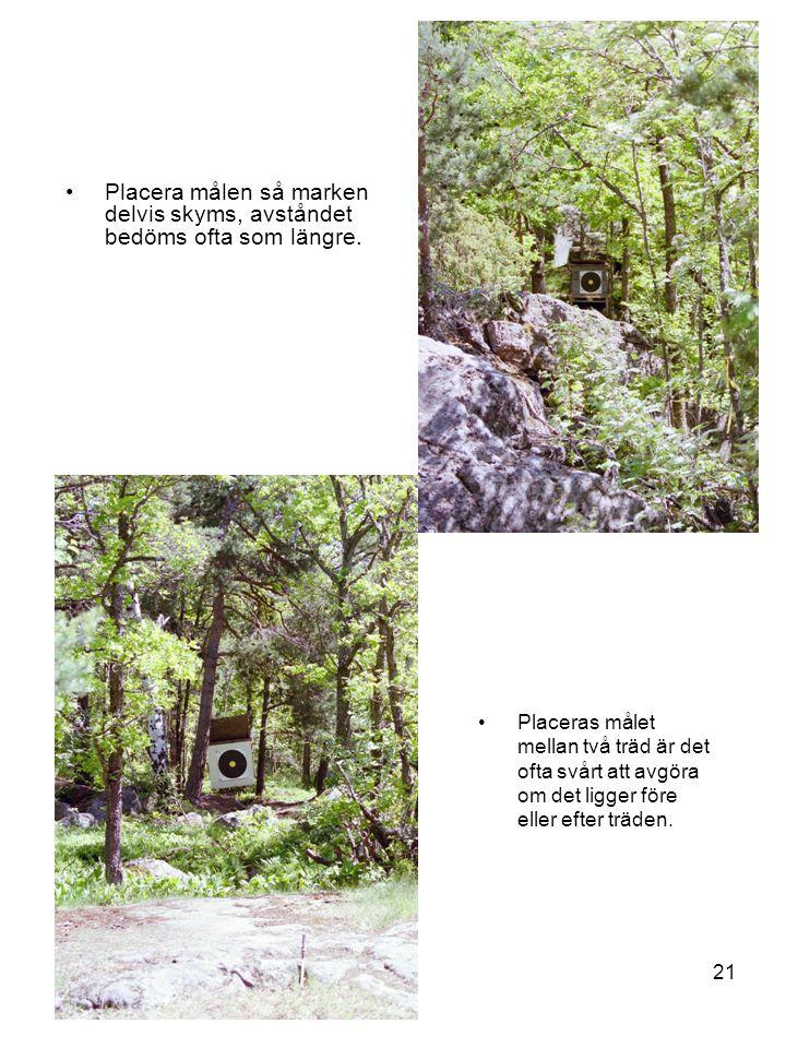 21 •Placera målen så marken delvis skyms, avståndet bedöms ofta som längre. •Placeras målet mellan två träd är det ofta svårt att avgöra om det ligger