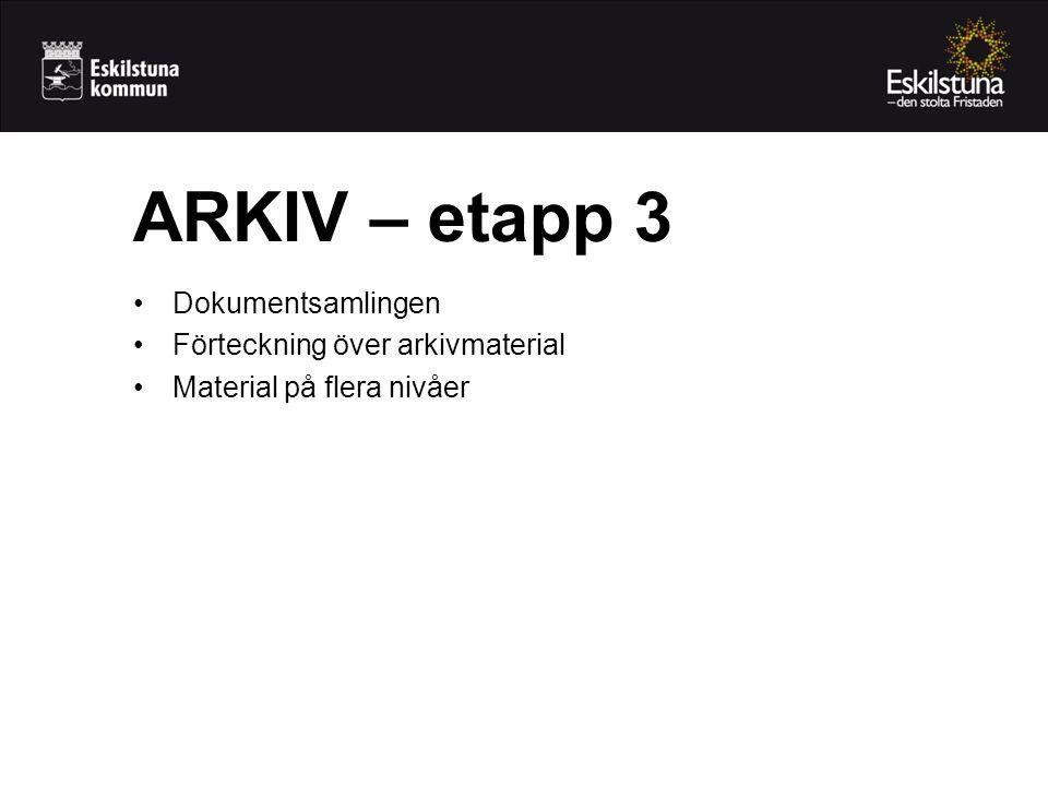 •Dokumentsamlingen •Förteckning över arkivmaterial •Material på flera nivåer ARKIV – etapp 3