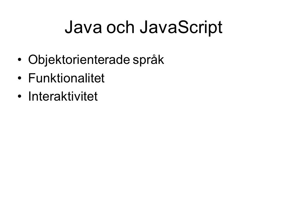 Java och JavaScript •Objektorienterade språk •Funktionalitet •Interaktivitet
