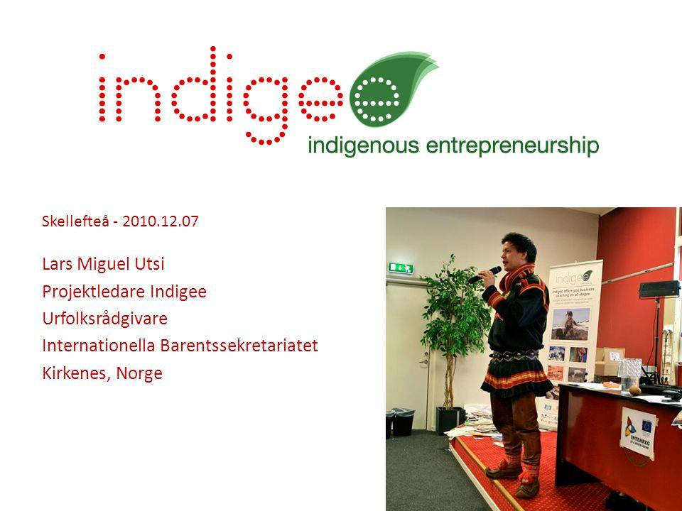 Skellefteå - 2010.12.07 Lars Miguel Utsi Projektledare Indigee Urfolksrådgivare Internationella Barentssekretariatet Kirkenes, Norge