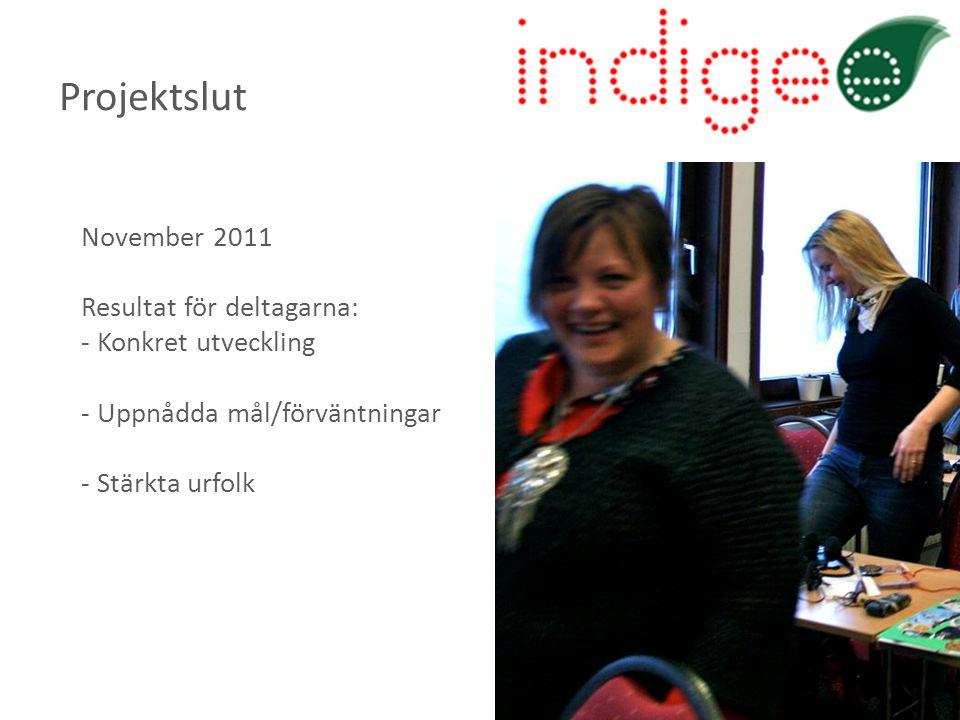 November 2011 Resultat för deltagarna: - Konkret utveckling - Uppnådda mål/förväntningar - Stärkta urfolk Projektslut