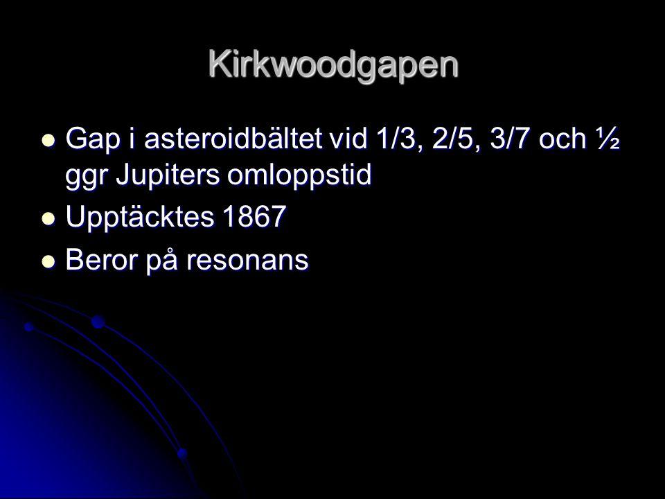Kirkwoodgapen  Gap i asteroidbältet vid 1/3, 2/5, 3/7 och ½ ggr Jupiters omloppstid  Upptäcktes 1867  Beror på resonans