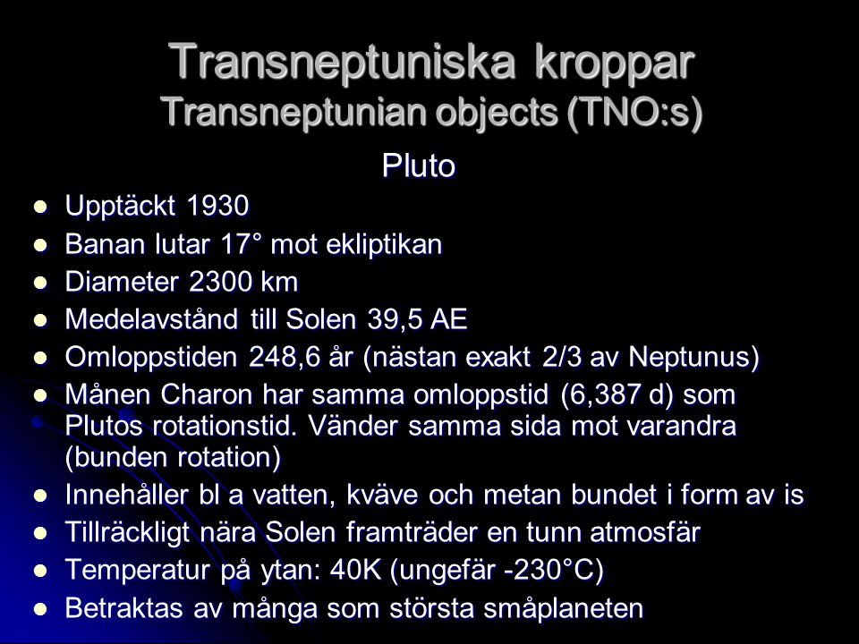 Transneptuniska kroppar Transneptunian objects (TNO:s) Pluto  Upptäckt 1930  Banan lutar 17° mot ekliptikan  Diameter 2300 km  Medelavstånd till S