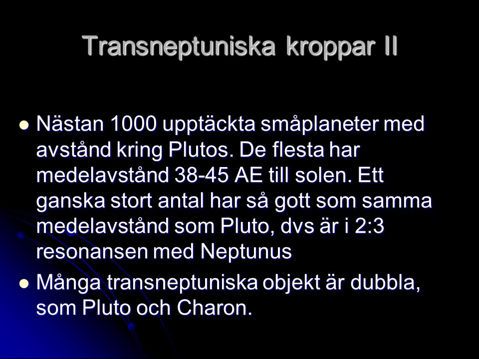 Transneptuniska kroppar II  Nästan 1000 upptäckta småplaneter med avstånd kring Plutos. De flesta har medelavstånd 38-45 AE till solen. Ett ganska st