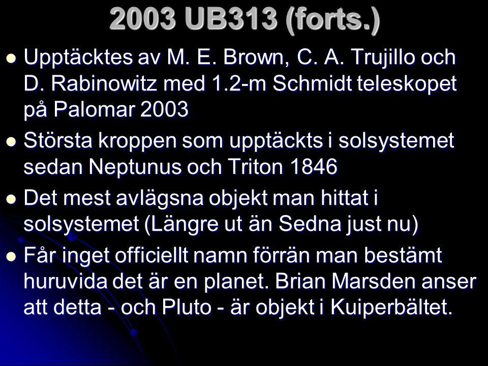 2003 UB313 (forts.)  Upptäcktes av M. E. Brown, C. A. Trujillo och D. Rabinowitz med 1.2-m Schmidt teleskopet på Palomar 2003  Största kroppen som u