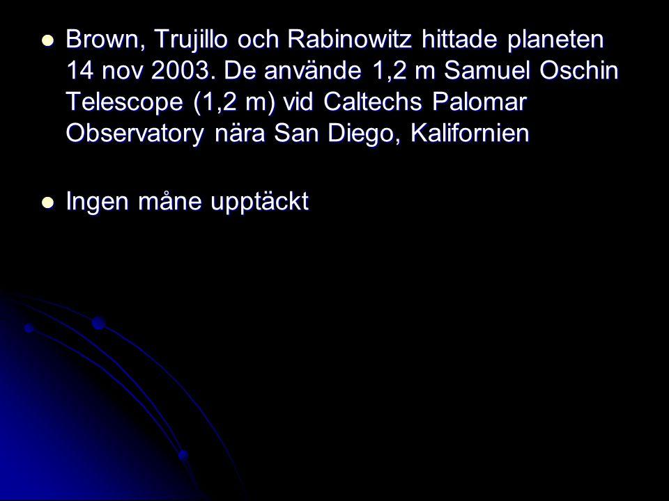  Brown, Trujillo och Rabinowitz hittade planeten 14 nov 2003. De använde 1,2 m Samuel Oschin Telescope (1,2 m) vid Caltechs Palomar Observatory nära