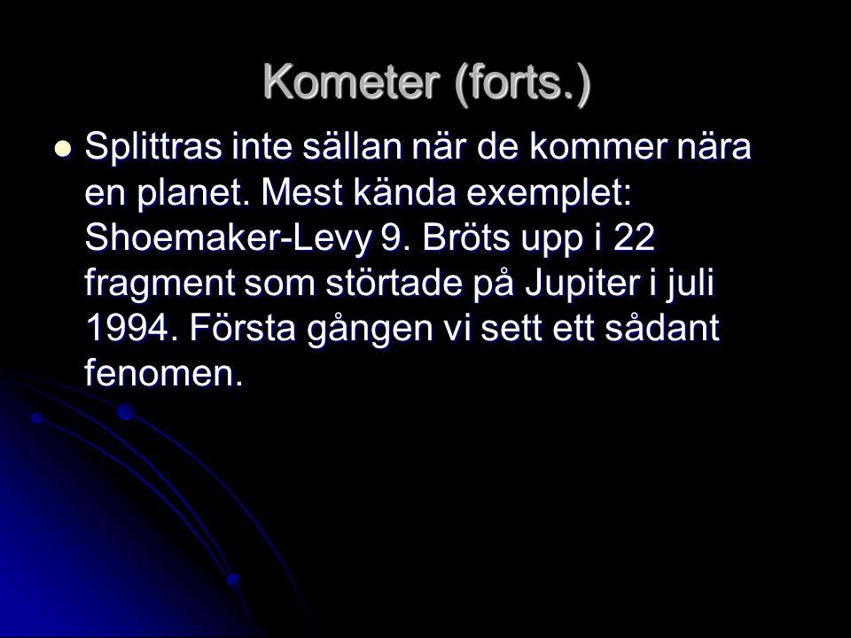 Kometer (forts.)  Splittras inte sällan när de kommer nära en planet. Mest kända exemplet: Shoemaker-Levy 9. Bröts upp i 22 fragment som störtade på