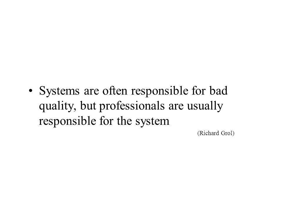 •Systems are often responsible for bad quality, but professionals are usually responsible for the system (Richard Grol)