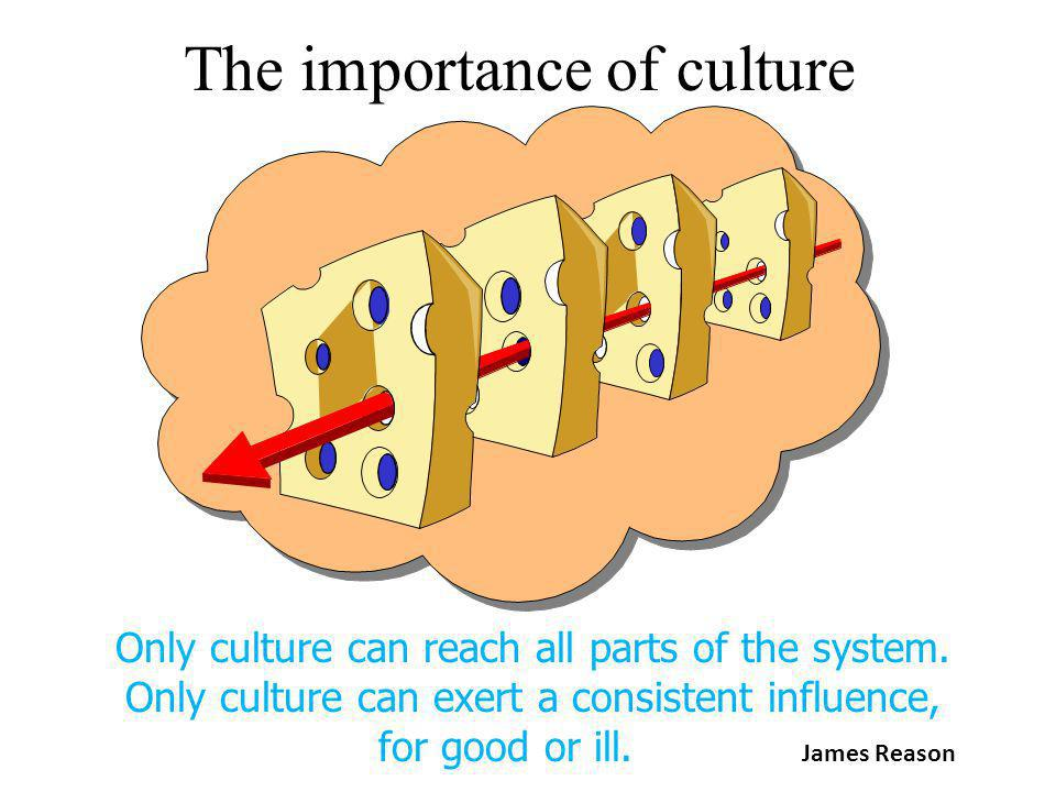 The importance of culture Only culture can reach all parts of the system. Only culture can exert a consistent influence, for good or ill. James Reason